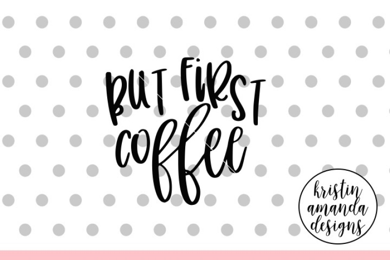 But First Coffee Svg Dxf Eps Png Cut File Cricut Silhouette Scalable Vector Graphics Design Download Free Best Svg