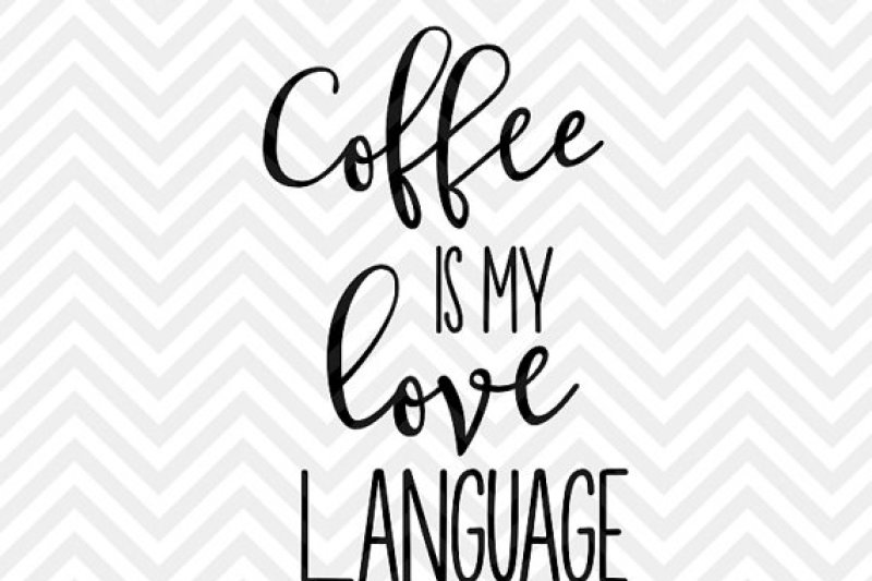 Coffee Is My Love Language By Kristin Amanda Designs Svg Cut Files
