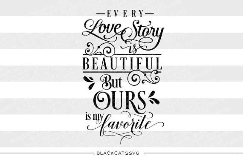 Every Love Story Is Beautiful But Ours Is My Favorite Svg File By