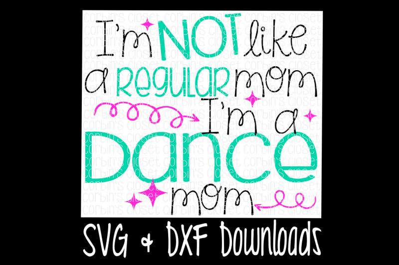 I\'m Not Like A Regular Mom I\'m A Dance Mom Cutting File ...
