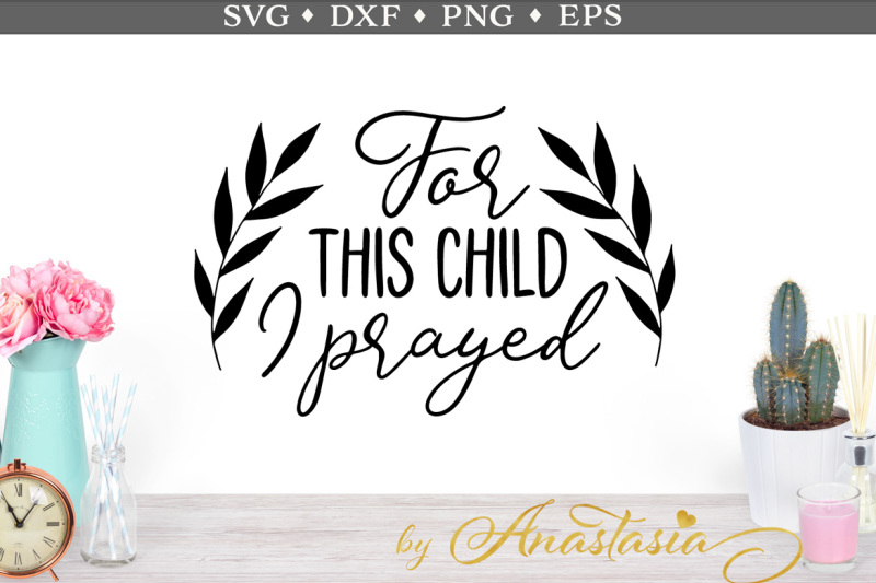 Free For This Child I Prayed Svg Cut File Crafter File Best Free Svg Cricut Silhouette