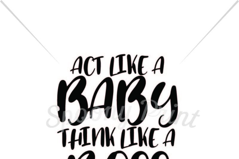 Act Like A Baby Think Like A Boss Printable Download Free Svg Me Cut Files