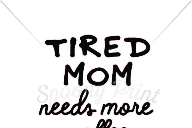 Tired Mom Needs More Coffee Scalable Vector Graphics Design Download Svg Cut Files Free Image