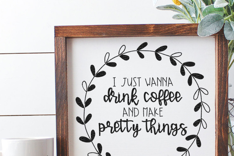 Free I Just Wanna Drink Coffee And Make Pretty Things Cut File Crafter File Free Svg Files Download