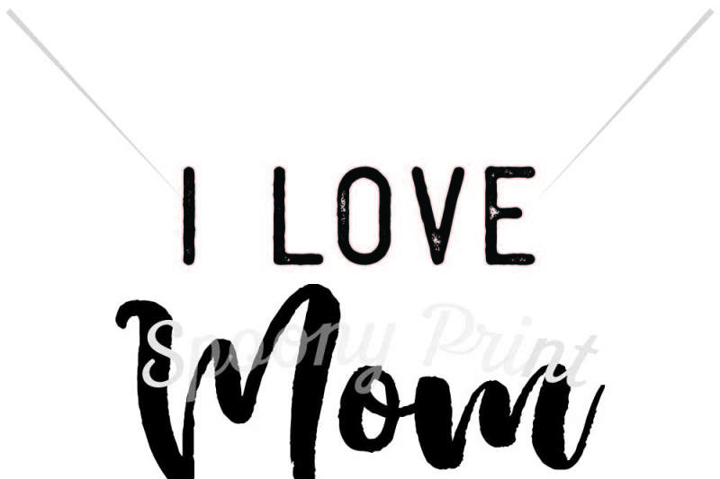 I Love Mom Happy Mothers Day By Spoonyprint Thehungryjpeg Com