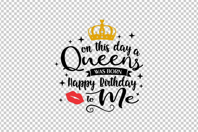 On This Day A Queen Is Born Happy Birthday To Me Svg Cutting File