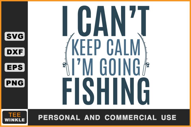I Can T Keep Calm I M Going Fishing Fishing T Shirt Fishing Svg