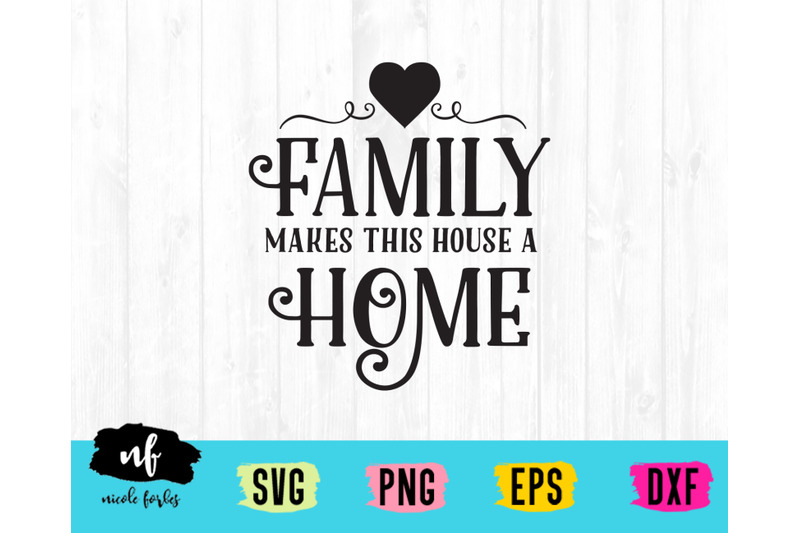Family Makes This House A Home Svg Cut File By Nicole Forbes