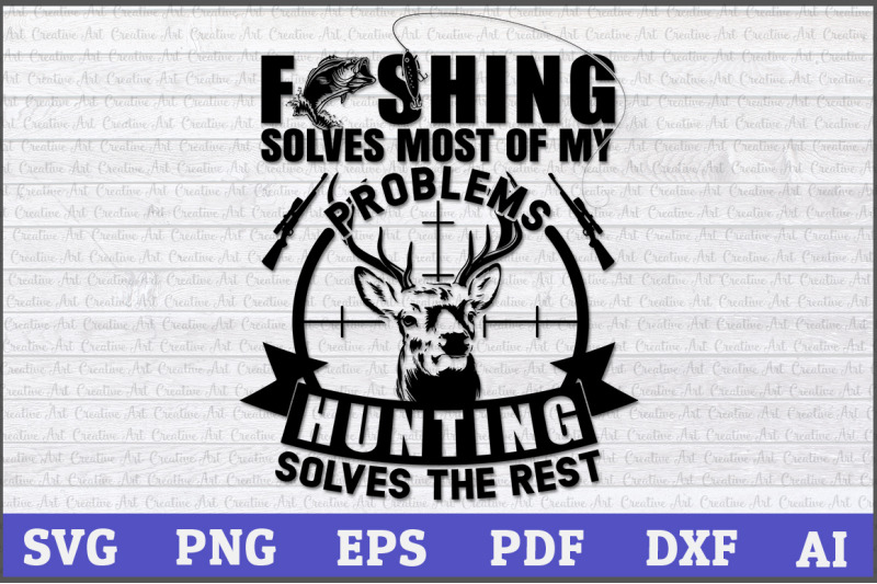 Fishing Solves Most Of My Problems Hunting Solves The Rest Hunting
