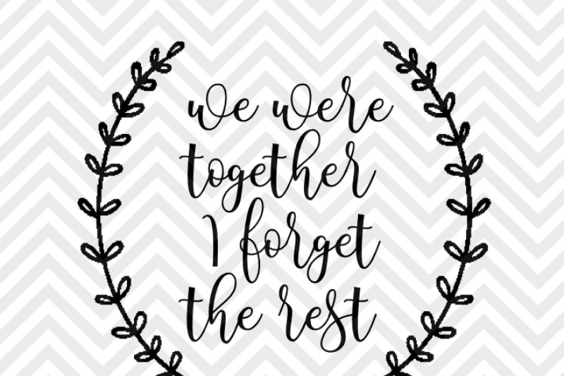 We Were Together I Forget The Rest Love Farmhouse Laurel Svg And
