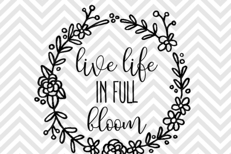 Live Life In Full Bloom Svg And Dxf Eps Cut File Cricut