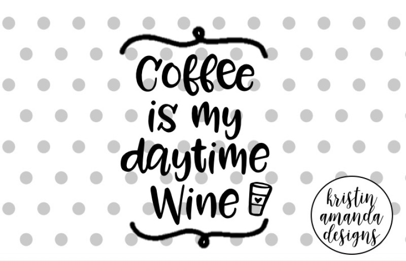 Coffee Is My Daytime Wine Svg Cut File Cricut Silhouette By