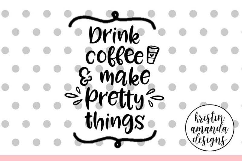 Drink Coffee And Make Pretty Things Svg Cut File Cricut Silhouette By Kristin Amanda Designs Svg Cut Files Thehungryjpeg Com