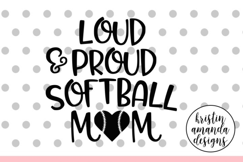 Loud And Proud Softball Mom Svg Dxf Eps Png Cut File Cricut