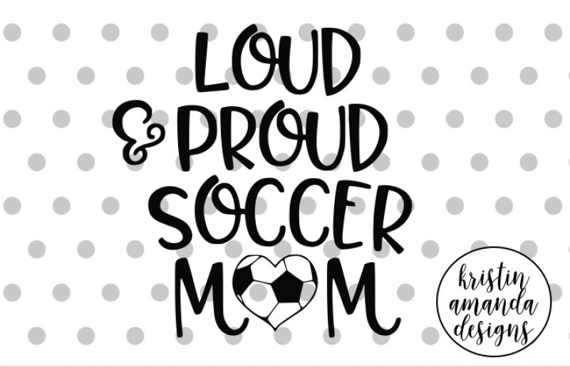 Loud And Proud Soccer Mom Svg Dxf Eps Png Cut File Cricut