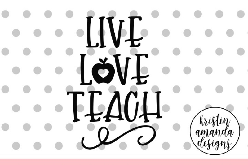 Live Love Teach Svg Dxf Eps Png Cut File Cricut Silhouette By