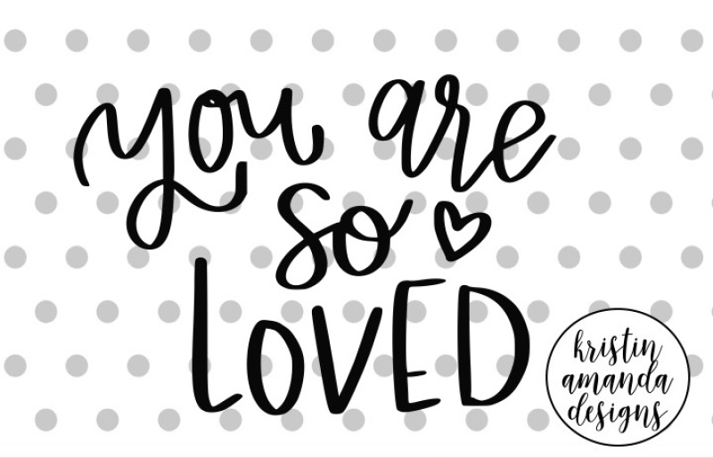 You Are So Loved Svg Dxf Eps Png Cut File Cricut Silhouette By