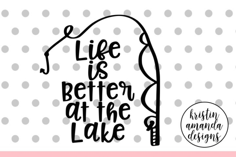 Life Is Better At The Lake Svg Dxf Eps Png Cut File Cricut Silhouette By Kristin Amanda Designs Svg Cut Files Thehungryjpeg Com