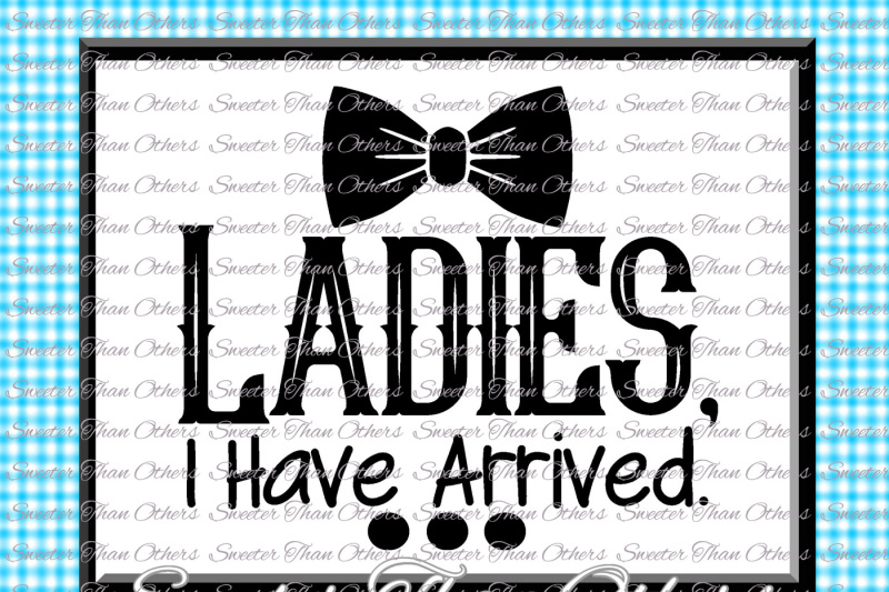 Baby Boy Svg Ladies I Have Arrived Onesie Cut File Boy Svg Baby Cutting File Dxf Silhouette Cricut Instant Download Vinyl Design Htv