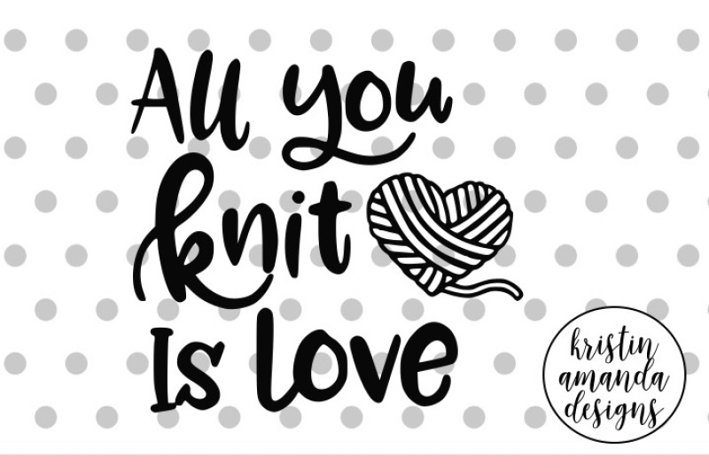 All You Knit Is Love Crafters Svg Dxf Eps Png Cut File Cricut