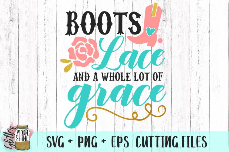 Boots Lace And A Whole Lot Of Grace Svg Png Eps Cutting Files Free Svg Cut Files Cricut Silhouette Machine