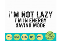 I M Not Lazy I M In Energy Saving Mode Svg Sarcastic Svg By