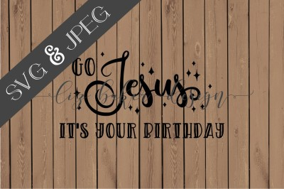 Go Jesus It's Your Birthday Cut File SVG JPEG