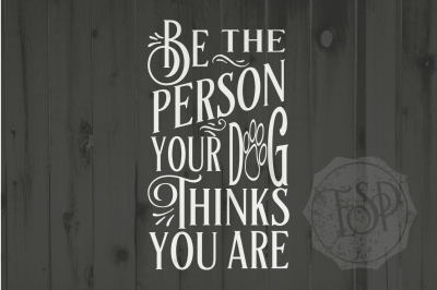 Be the person your Dog thinks you are, SVG DXF PNG, Cutting File, Printable
