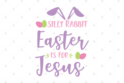 Silly Rabbit Easter is for Jesus SVG Files