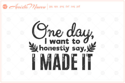 'One Day I Want To Honestly Say, I Made' beautifully crafted cut file.