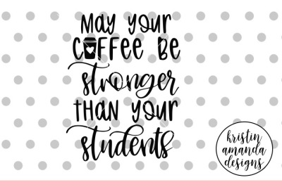 May Your Coffee Be Stronger than Your Students  SVG DXF EPS PNG Cut Fi