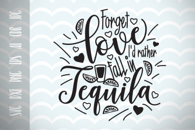 Forget love I'd rather fall in Tequila SVG, Cut File, Fun Quote