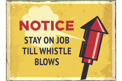 Grunge retro metal sign with notice. Stay on job till whistle blows.