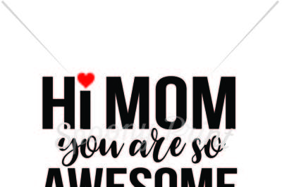 Hi Mom you are so awesome