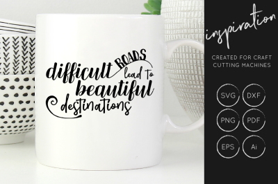 Difficult Roads lead to beautiful destinations svg cut file