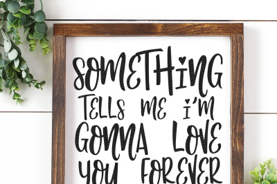 Something Tells Me I'm Gonna Love You Forever Cut File
