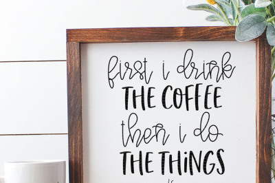 First I Drink The Coffee Then I Do The Things Cut File