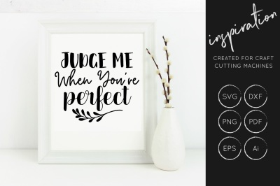 Judge Me when you're perfect SVG Cut File, Inspirational Quote, SVG