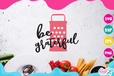 Be graterful svg, mixer, kitchen svg, cooking svg, my kitchen