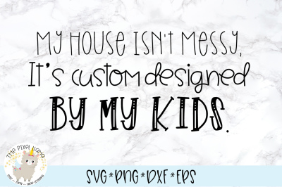 My House Isn't Messy, It's Custom Designed By My  Kids SVG Cut File