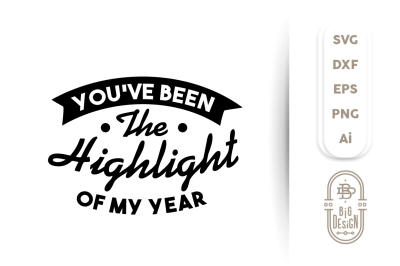 SVG Cut File: You've Been the Highlight of my Year