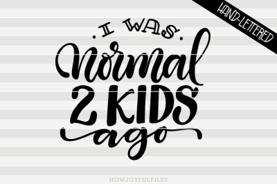 I was normal 2 kids ago - Mom hustle - hand drawn lettered cut file