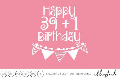 Happy 40th Birthday SVG Cut file 39+!