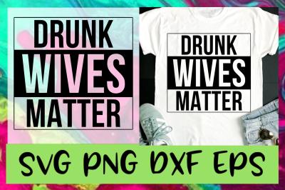 Drunk Wives Matter SVG PNG DXF & EPS Design Files
