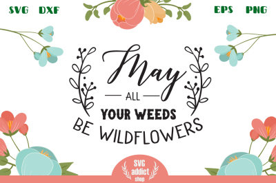 May All Your Weeds Be Wildflowers SVG Cut File