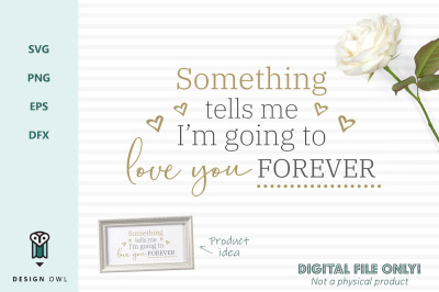 Something tells me I'm going to love you forever - SVG file