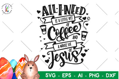 All I need is Coffee and Jesus svg Easter quote svg