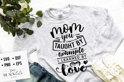 Mom you taught by example I learned by love SVG