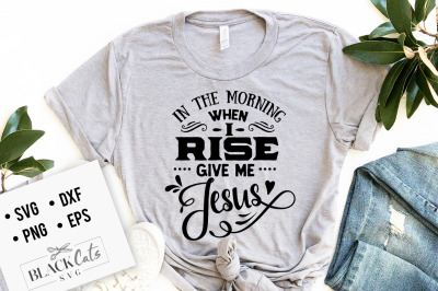 In the morning when I rise Give me Jesus SVGIn the morning when I rise