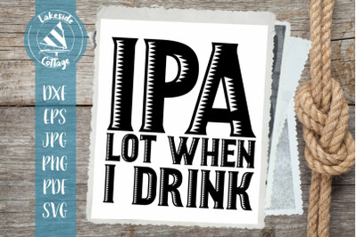 IPA Lot When I Drink Beer Enthusiast SVG Design